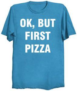OK But First Pizza T-Shirt