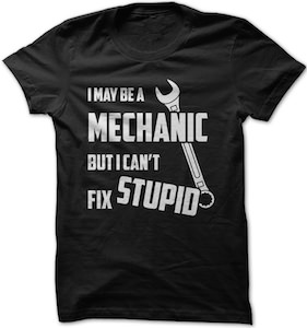 I May Be A Mechanic But I Can't Fix Stupid T-Shirt