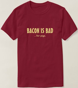 Bacon Is Bad…. For Pigs T-Shirt