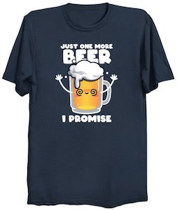 Just One More Beer I Promise T-Shirt
